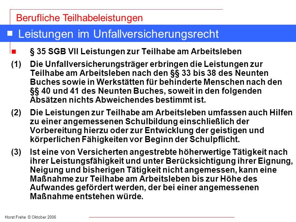 Horst Frehe © Oktober 2006 Berufliche Teilhabeleistungen Leistungen im Unfallversicherungsrecht n § 35 SGB VII Leistungen zur Teilhabe am Arbeitsleben