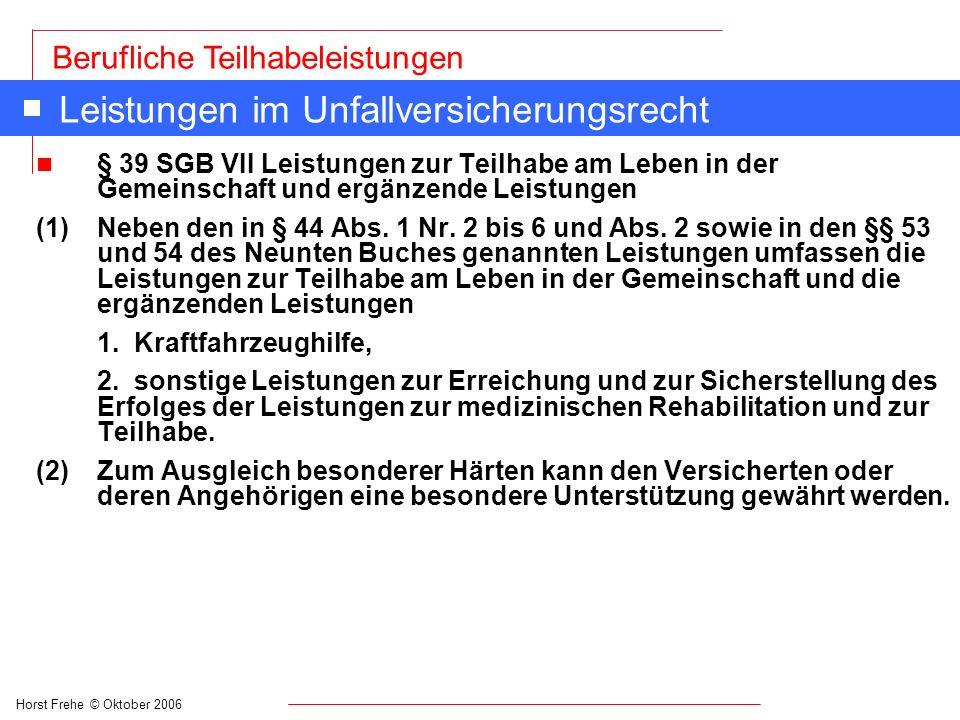 Horst Frehe © Oktober 2006 Berufliche Teilhabeleistungen Leistungen im Unfallversicherungsrecht n § 39 SGB VII Leistungen zur Teilhabe am Leben in der