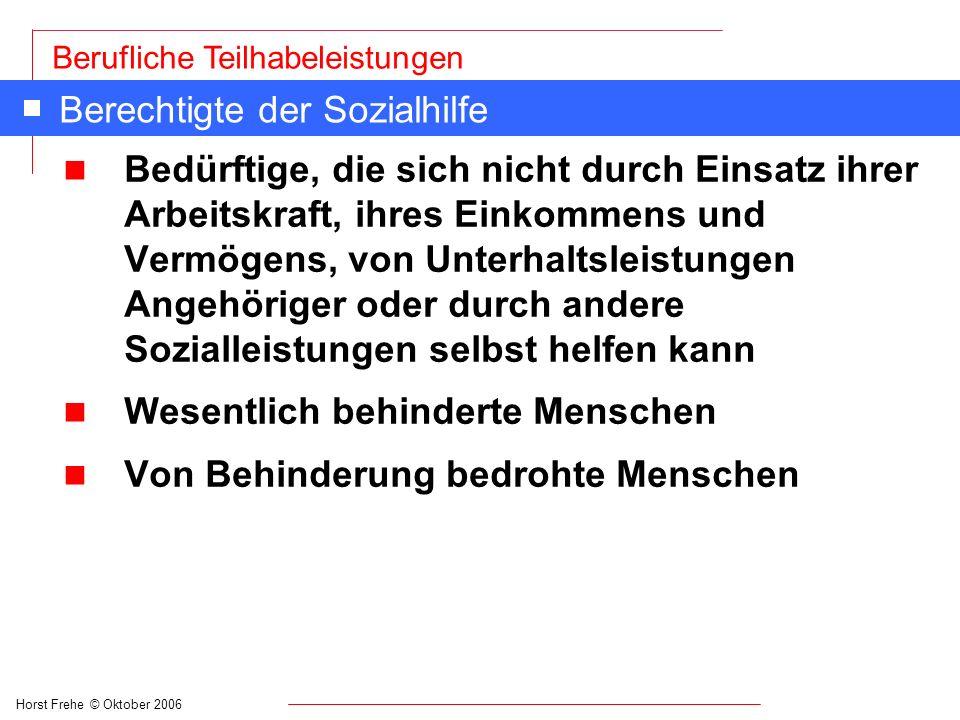 Horst Frehe © Oktober 2006 Berufliche Teilhabeleistungen Berechtigte der Sozialhilfe n Bedürftige, die sich nicht durch Einsatz ihrer Arbeitskraft, ih