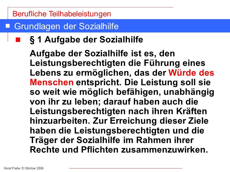 Horst Frehe © Oktober 2006 Berufliche Teilhabeleistungen Grundlagen der Sozialhilfe n § 1 Aufgabe der Sozialhilfe Aufgabe der Sozialhilfe ist es, den
