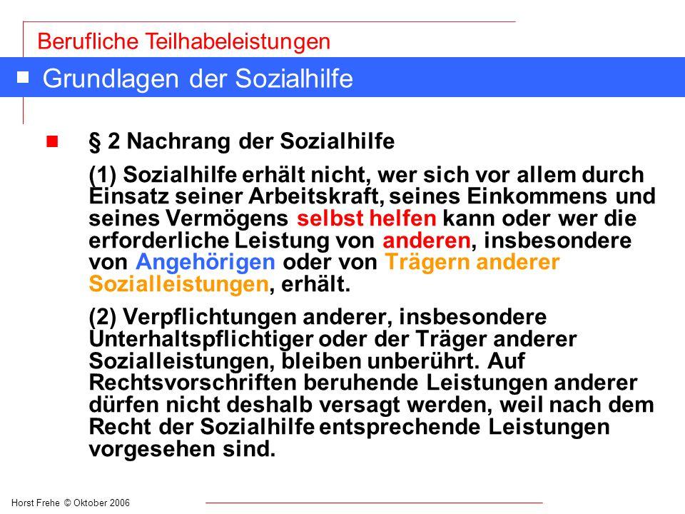 Horst Frehe © Oktober 2006 Berufliche Teilhabeleistungen Grundlagen der Sozialhilfe n § 2 Nachrang der Sozialhilfe (1) Sozialhilfe erhält nicht, wer s