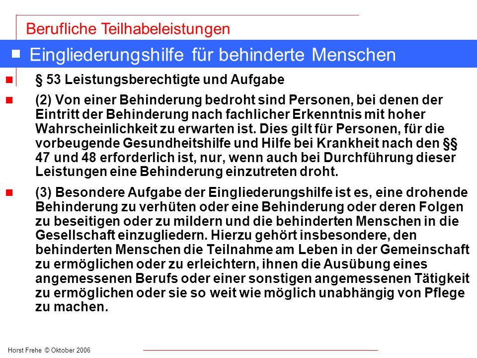 Horst Frehe © Oktober 2006 Berufliche Teilhabeleistungen Eingliederungshilfe für behinderte Menschen n § 53 Leistungsberechtigte und Aufgabe n (2) Von