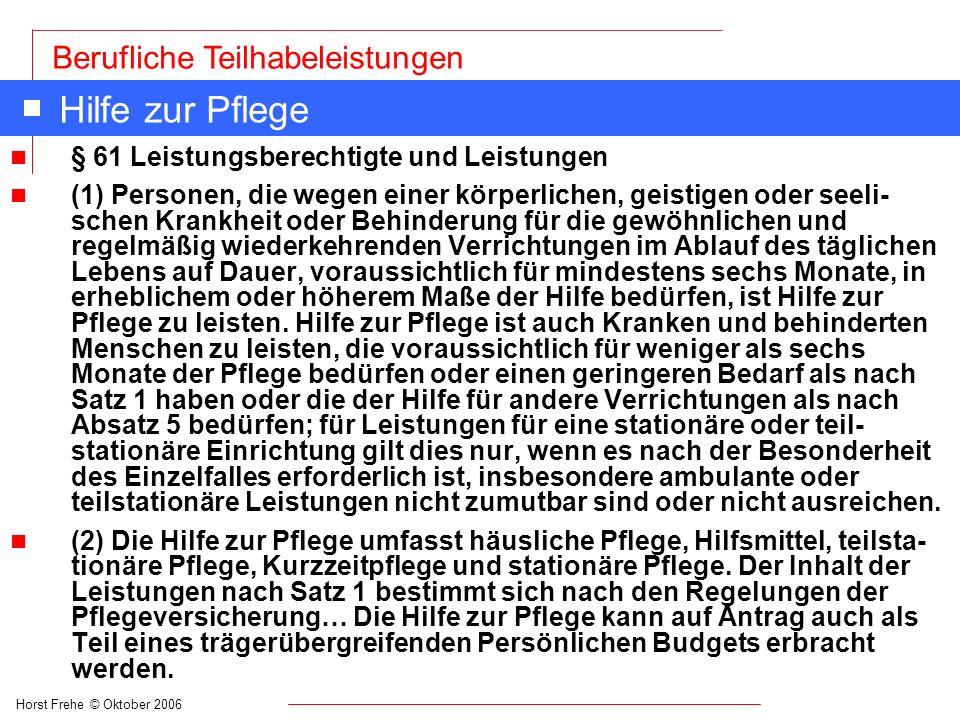 Horst Frehe © Oktober 2006 Berufliche Teilhabeleistungen Hilfe zur Pflege n § 61 Leistungsberechtigte und Leistungen n (1) Personen, die wegen einer k