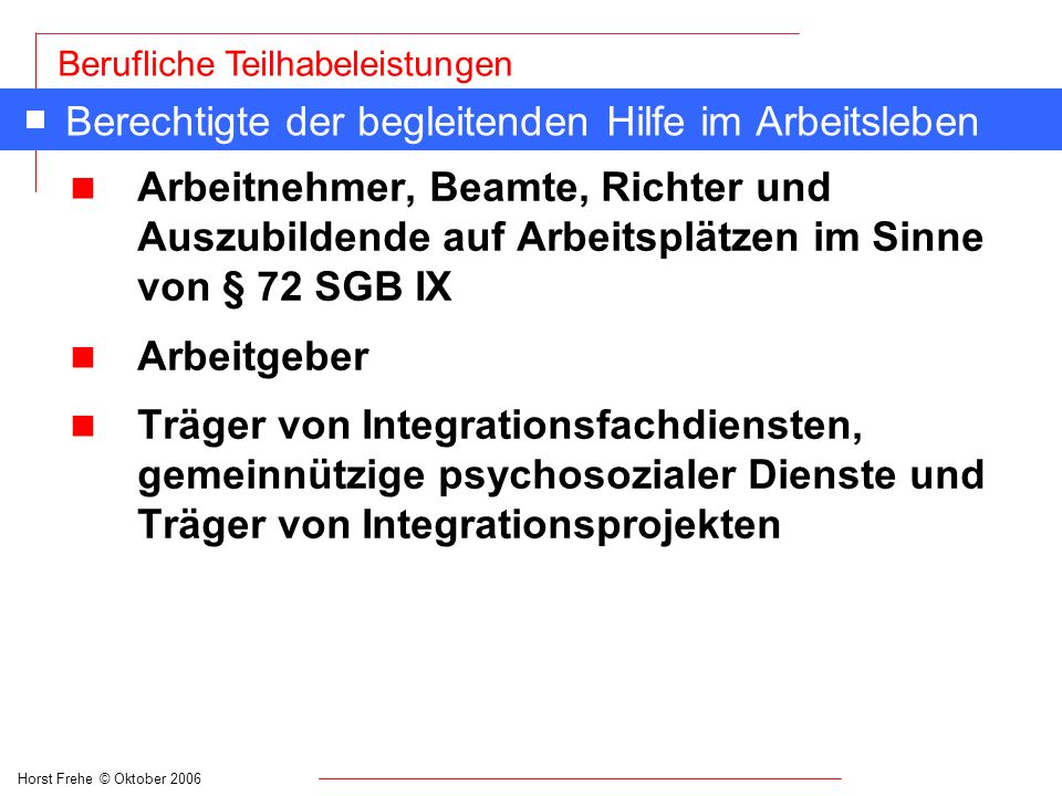 Horst Frehe © Oktober 2006 Berufliche Teilhabeleistungen Berechtigte der begleitenden Hilfe im Arbeitsleben n Arbeitnehmer, Beamte, Richter und Auszub