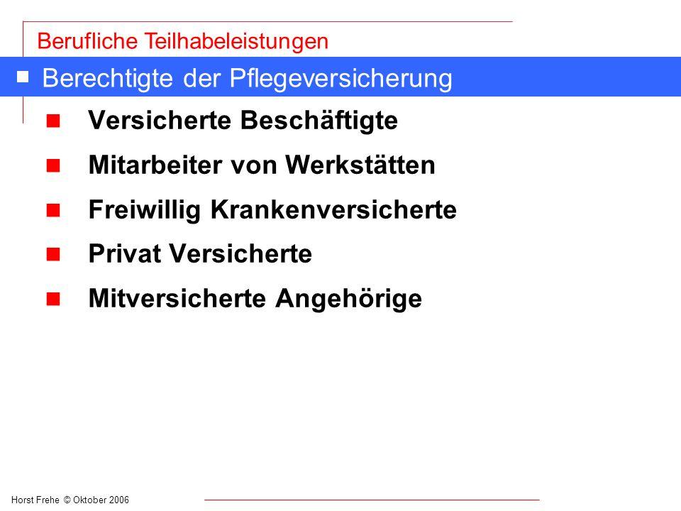 Horst Frehe © Oktober 2006 Berufliche Teilhabeleistungen Berechtigte der Pflegeversicherung n Versicherte Beschäftigte n Mitarbeiter von Werkstätten n