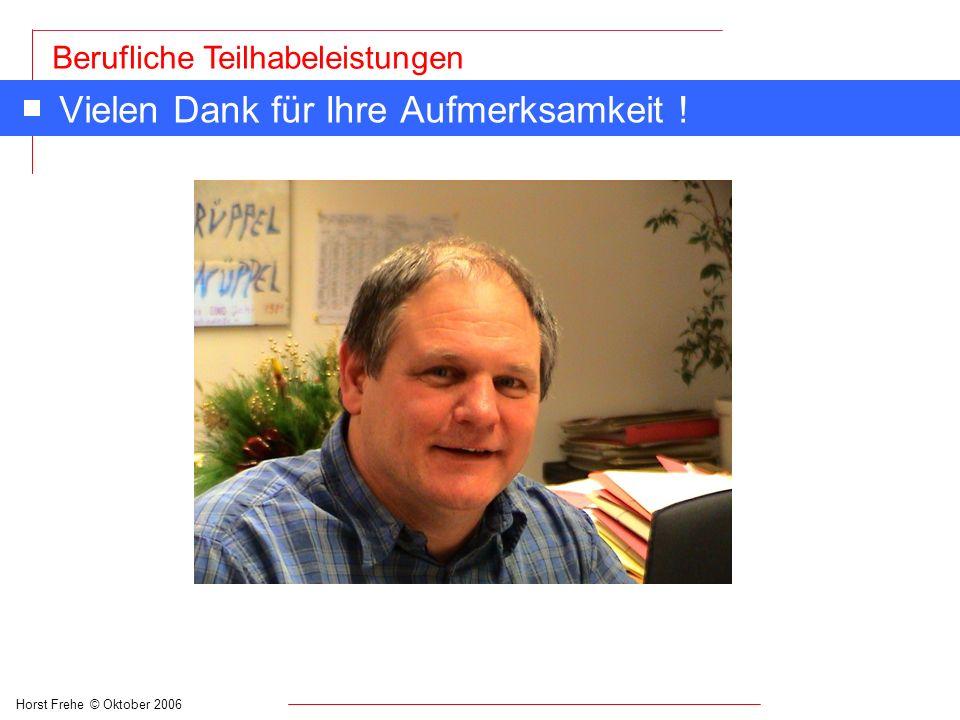 Horst Frehe © Oktober 2006 Berufliche Teilhabeleistungen Vielen Dank für Ihre Aufmerksamkeit !