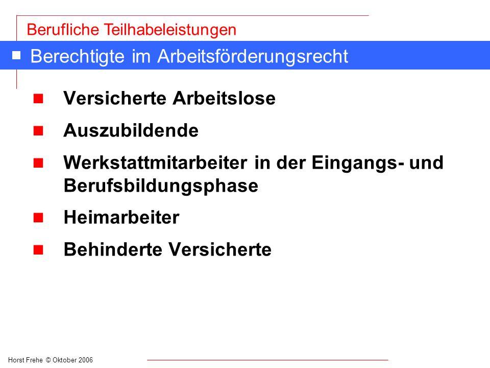 Horst Frehe © Oktober 2006 Berufliche Teilhabeleistungen Berechtigte im Arbeitsförderungsrecht n Versicherte Arbeitslose n Auszubildende n Werkstattmi