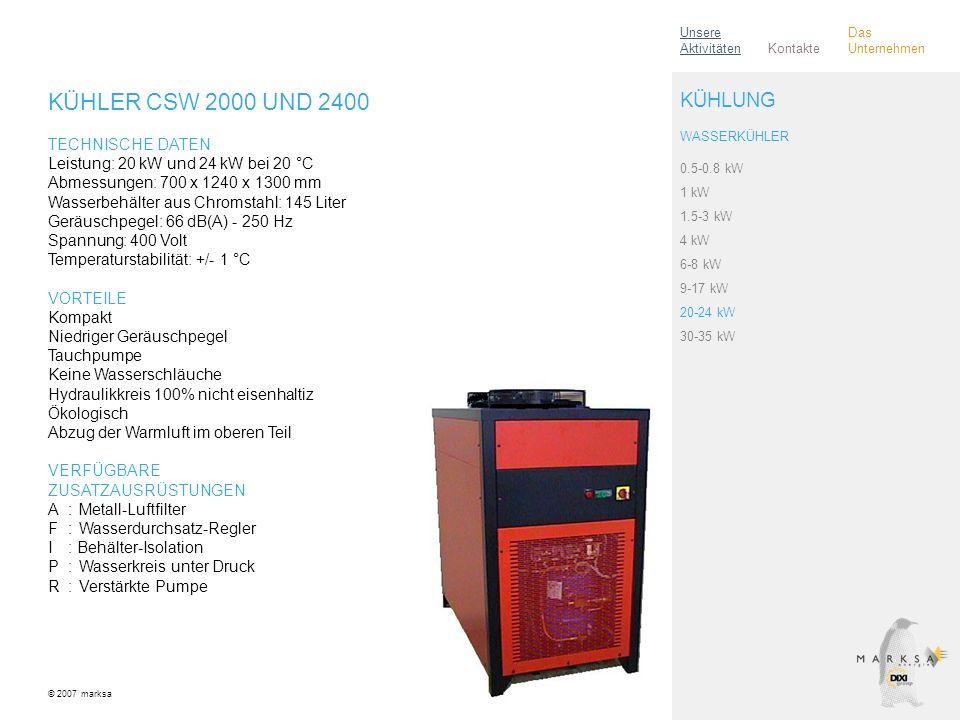 KÜHLER CSW 2000 UND 2400 TECHNISCHE DATEN Leistung: 20 kW und 24 kW bei 20 °C Abmessungen: 700 x 1240 x 1300 mm Wasserbehälter aus Chromstahl: 145 Liter Geräuschpegel: 66 dB(A) - 250 Hz Spannung: 400 Volt Temperaturstabilität: +/- 1 °C VORTEILE Kompakt Niedriger Geräuschpegel Tauchpumpe Keine Wasserschläuche Hydraulikkreis 100% nicht eisenhaltiz Ökologisch Abzug der Warmluft im oberen Teil VERFÜGBARE ZUSATZAUSRÜSTUNGEN A:Metall-Luftfilter F:Wasserdurchsatz-Regler I: Behälter-Isolation P:Wasserkreis unter Druck R:Verstärkte Pumpe © 2007 marksa 0.5-0.8 kW 1 kW 1.5-3 kW 4 kW 6-8 kW 9-17 kW 20-24 kW 30-35 kW KÜHLUNG WASSERKÜHLER Kontakte Unsere Aktivitäten Das Unternehmen