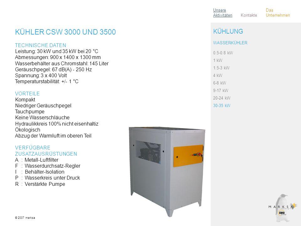 KÜHLER CSW 3000 UND 3500 TECHNISCHE DATEN Leistung: 30 kW und 35 kW bei 20 °C Abmessungen: 900 x 1400 x 1300 mm Wasserbehälter aus Chromstahl: 145 Liter Geräuschpegel: 67 dB(A) - 250 Hz Spannung: 3 x 400 Volt Temperaturstabilität: +/- 1 °C VORTEILE Kompakt Niedriger Geräuschpegel Tauchpumpe Keine Wasserschläuche Hydraulikkreis 100% nicht eisenhaltiz Ökologisch Abzug der Warmluft im oberen Teil VERFÜGBARE ZUSATZAUSRÜSTUNGEN A:Metall-Luftfilter F:Wasserdurchsatz-Regler I:Behälter-Isolation P:Wasserkreis unter Druck R:Verstärkte Pumpe © 2007 marksa 0.5-0.8 kW 1 kW 1.5-3 kW 4 kW 6-8 kW 9-17 kW 20-24 kW 30-35 kW KÜHLUNG WASSERKÜHLER Kontakte Unsere Aktivitäten Das Unternehmen