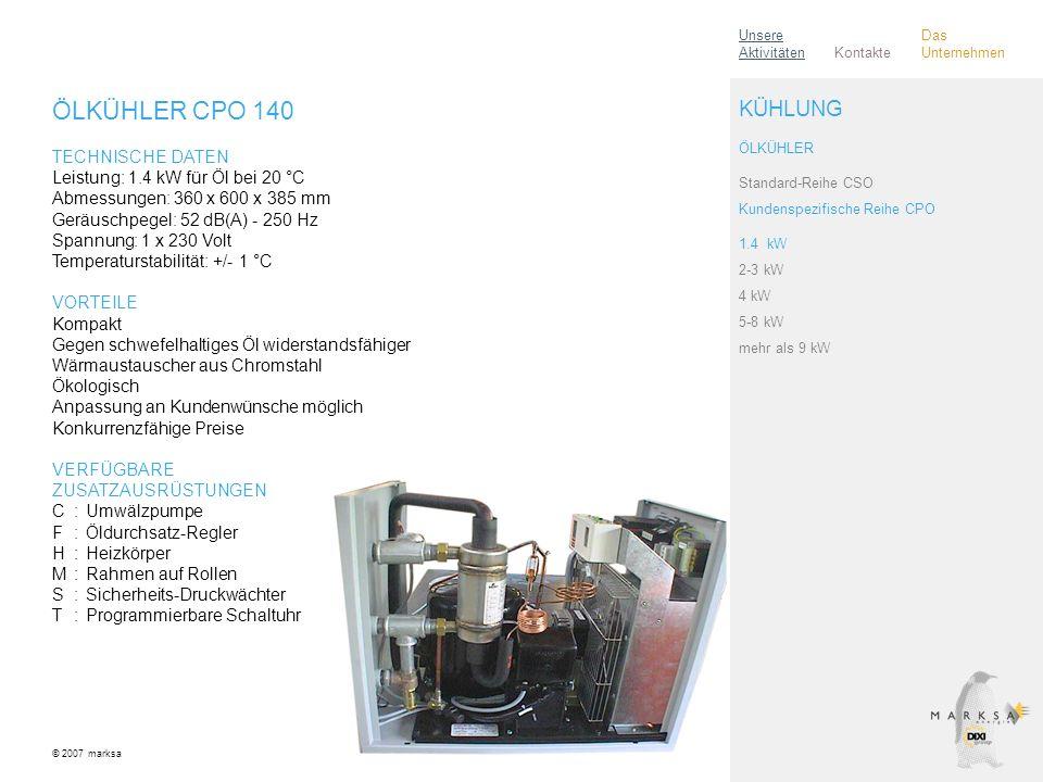 ÖLKÜHLER CPO 140 TECHNISCHE DATEN Leistung: 1.4 kW für Öl bei 20 °C Abmessungen: 360 x 600 x 385 mm Geräuschpegel: 52 dB(A) - 250 Hz Spannung: 1 x 230 Volt Temperaturstabilität: +/- 1 °C VORTEILE Kompakt Gegen schwefelhaltiges Öl widerstandsfähiger Wärmaustauscher aus Chromstahl Ökologisch Anpassung an Kundenwünsche möglich Konkurrenzfähige Preise VERFÜGBARE ZUSATZAUSRÜSTUNGEN C:Umwälzpumpe F:Öldurchsatz-Regler H:Heizkörper M:Rahmen auf Rollen S:Sicherheits-Druckwächter T:Programmierbare Schaltuhr © 2007 marksa ÖLKÜHLER Standard-Reihe CSO Kundenspezifische Reihe CPO 1.4 kW 2-3 kW 4 kW 5-8 kW mehr als 9 kW KÜHLUNG Kontakte Unsere Aktivitäten Das Unternehmen
