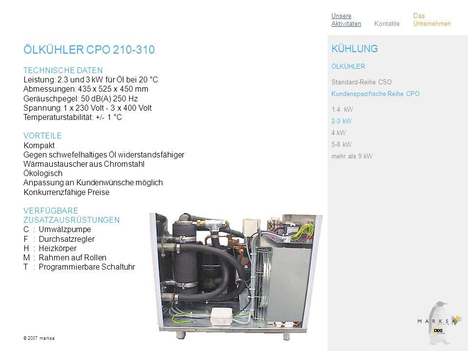 ÖLKÜHLER CPO 210-310 TECHNISCHE DATEN Leistung: 2.3 und 3 kW für Öl bei 20 °C Abmessungen: 435 x 525 x 450 mm Geräuschpegel: 50 dB(A) 250 Hz Spannung: 1 x 230 Volt - 3 x 400 Volt Temperaturstabilität: +/- 1 °C VORTEILE Kompakt Gegen schwefelhaltiges Öl widerstandsfähiger Wärmaustauscher aus Chromstahl Ökologisch Anpassung an Kundenwünsche möglich Konkurrenzfähige Preise VERFÜGBARE ZUSATZAUSRÜSTUNGEN C:Umwälzpumpe F:Durchsatzregler H:Heizkörper M:Rahmen auf Rollen T:Programmierbare Schaltuhr © 2007 marksa ÖLKÜHLER Standard-Reihe CSO Kundenspezifische Reihe CPO 1.4 kW 2-3 kW 4 kW 5-8 kW mehr als 9 kW KÜHLUNG Kontakte Unsere Aktivitäten Das Unternehmen