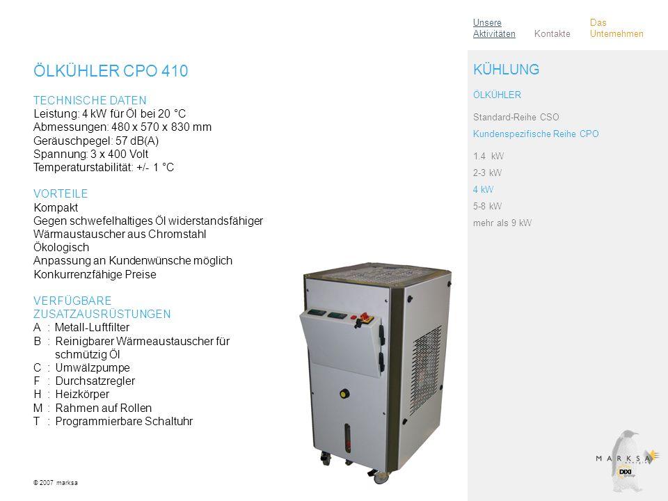 ÖLKÜHLER CPO 410 TECHNISCHE DATEN Leistung: 4 kW für Öl bei 20 °C Abmessungen: 480 x 570 x 830 mm Geräuschpegel: 57 dB(A) Spannung: 3 x 400 Volt Temperaturstabilität: +/- 1 °C VORTEILE Kompakt Gegen schwefelhaltiges Öl widerstandsfähiger Wärmaustauscher aus Chromstahl Ökologisch Anpassung an Kundenwünsche möglich Konkurrenzfähige Preise VERFÜGBARE ZUSATZAUSRÜSTUNGEN A:Metall-Luftfilter B:Reinigbarer Wärmeaustauscher für schmützig Öl C:Umwälzpumpe F:Durchsatzregler H:Heizkörper M:Rahmen auf Rollen T:Programmierbare Schaltuhr © 2007 marksa ÖLKÜHLER Standard-Reihe CSO Kundenspezifische Reihe CPO 1.4 kW 2-3 kW 4 kW 5-8 kW mehr als 9 kW KÜHLUNG Kontakte Unsere Aktivitäten Das Unternehmen