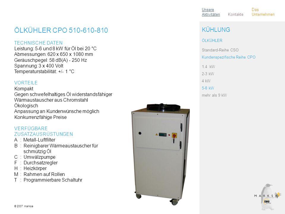 ÖLKÜHLER CPO 510-610-810 TECHNISCHE DATEN Leistung: 5-6 und 8 kW für Öl bei 20 °C Abmessungen: 620 x 650 x 1080 mm Geräuschpegel: 58 dB(A) - 250 Hz Spannung: 3 x 400 Volt Temperaturstabilität: +/- 1 °C VORTEILE Kompakt Gegen schwefelhaltiges Öl widerstandsfähiger Wärmaustauscher aus Chromstahl Ökologisch Anpassung an Kundenwünsche möglich Konkurrenzfähige Preise VERFÜGBARE ZUSATZAUSRÜSTUNGEN A:Metall-Luftfilter B:Reinigbarer Wärmeaustauscher für schmützig Öl C:Umwälzpumpe F:Durchsatzregler H:Heizkörper M:Rahmen auf Rollen T:Programmierbare Schaltuhr © 2007 marksa ÖLKÜHLER Standard-Reihe CSO Kundenspezifische Reihe CPO 1.4 kW 2-3 kW 4 kW 5-8 kW mehr als 9 kW KÜHLUNG Kontakte Unsere Aktivitäten Das Unternehmen