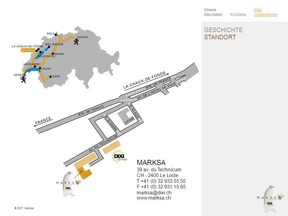 GESCHICHTE STANDORT © 2007 marksa Kontakte Unsere Aktivitäten Das Unternehmen MARKSA 39 av. du Technicum CH - 2400 Le Locle T +41 (0) 32 933 55 55 F +