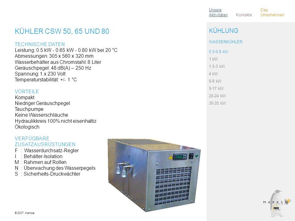 KÜHLER CSW 50, 65 UND 80 TECHNISCHE DATEN Leistung: 0.5 kW - 0.65 kW - 0.80 kW bei 20 °C Abmessungen: 305 x 560 x 320 mm Wasserbehälter aus Chromstahl: 8 Liter Geräuschpegel: 48 dB(A) – 250 Hz Spannung: 1 x 230 Volt Temperaturstabilität: +/- 1 °C VORTEILE Kompakt Niedriger Geräuschpegel Tauchpumpe Keine Wasserschläuche Hydraulikkreis 100% nicht eisenhaltiz Ökologisch VERFÜGBARE ZUSATZAUSRÜSTUNGEN F:Wasserdurchsatz-Regler I: Behälter-Isolation M: Rahmen auf Rollen N: Überwachung des Wasserpegels S: Sicherheits-Druckwächter © 2007 marksa 0.5-0.8 kW 1 kW 1.5-3 kW 4 kW 6-8 kW 9-17 kW 20-24 kW 30-35 kW KÜHLUNG WASSERKÜHLER Kontakte Unsere Aktivitäten Das Unternehmen
