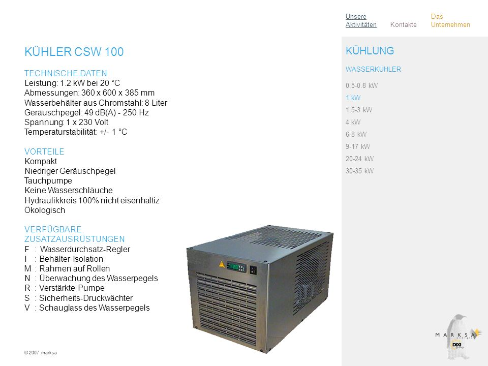 KÜHLER CSW 100 TECHNISCHE DATEN Leistung: 1.2 kW bei 20 °C Abmessungen: 360 x 600 x 385 mm Wasserbehälter aus Chromstahl: 8 Liter Geräuschpegel: 49 dB(A) - 250 Hz Spannung: 1 x 230 Volt Temperaturstabilität: +/- 1 °C VORTEILE Kompakt Niedriger Geräuschpegel Tauchpumpe Keine Wasserschläuche Hydraulikkreis 100% nicht eisenhaltiz Ökologisch VERFÜGBARE ZUSATZAUSRÜSTUNGEN F:Wasserdurchsatz-Regler I: Behälter-Isolation M: Rahmen auf Rollen N: Überwachung des Wasserpegels R: Verstärkte Pumpe S: Sicherheits-Druckwächter V: Schauglass des Wasserpegels © 2007 marksa 0.5-0.8 kW 1 kW 1.5-3 kW 4 kW 6-8 kW 9-17 kW 20-24 kW 30-35 kW KÜHLUNG WASSERKÜHLER Kontakte Unsere Aktivitäten Das Unternehmen
