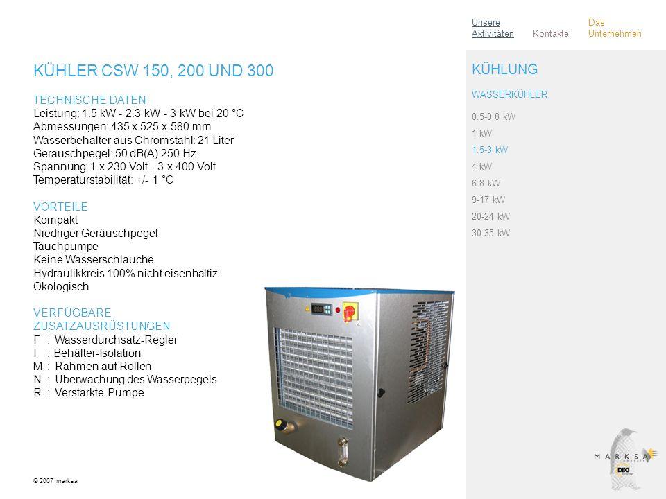 KÜHLER CSW 150, 200 UND 300 TECHNISCHE DATEN Leistung: 1.5 kW - 2.3 kW - 3 kW bei 20 °C Abmessungen: 435 x 525 x 580 mm Wasserbehälter aus Chromstahl: 21 Liter Geräuschpegel: 50 dB(A) 250 Hz Spannung: 1 x 230 Volt - 3 x 400 Volt Temperaturstabilität: +/- 1 °C VORTEILE Kompakt Niedriger Geräuschpegel Tauchpumpe Keine Wasserschläuche Hydraulikkreis 100% nicht eisenhaltiz Ökologisch VERFÜGBARE ZUSATZAUSRÜSTUNGEN F:Wasserdurchsatz-Regler I: Behälter-Isolation M:Rahmen auf Rollen N:Überwachung des Wasserpegels R:Verstärkte Pumpe © 2007 marksa 0.5-0.8 kW 1 kW 1.5-3 kW 4 kW 6-8 kW 9-17 kW 20-24 kW 30-35 kW KÜHLUNG WASSERKÜHLER Kontakte Unsere Aktivitäten Das Unternehmen