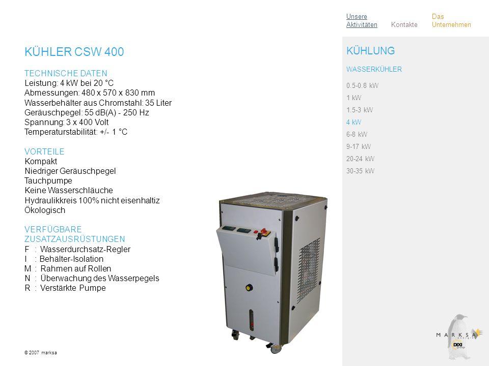 KÜHLER CSW 400 TECHNISCHE DATEN Leistung: 4 kW bei 20 °C Abmessungen: 480 x 570 x 830 mm Wasserbehälter aus Chromstahl: 35 Liter Geräuschpegel: 55 dB(A) - 250 Hz Spannung: 3 x 400 Volt Temperaturstabilität: +/- 1 °C VORTEILE Kompakt Niedriger Geräuschpegel Tauchpumpe Keine Wasserschläuche Hydraulikkreis 100% nicht eisenhaltiz Ökologisch VERFÜGBARE ZUSATZAUSRÜSTUNGEN F:Wasserdurchsatz-Regler I: Behälter-Isolation M:Rahmen auf Rollen N:Überwachung des Wasserpegels R:Verstärkte Pumpe © 2007 marksa 0.5-0.8 kW 1 kW 1.5-3 kW 4 kW 6-8 kW 9-17 kW 20-24 kW 30-35 kW KÜHLUNG WASSERKÜHLER Kontakte Unsere Aktivitäten Das Unternehmen