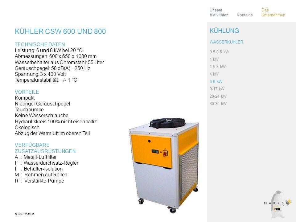 KÜHLER CSW 600 UND 800 TECHNISCHE DATEN Leistung: 6 und 8 kW bei 20 °C Abmessungen: 600 x 650 x 1080 mm Wasserbehälter aus Chromstahl: 55 Liter Geräuschpegel: 58 dB(A) - 250 Hz Spannung: 3 x 400 Volt Temperaturstabilität: +/- 1 °C VORTEILE Kompakt Niedriger Geräuschpegel Tauchpumpe Keine Wasserschläuche Hydraulikkreis 100% nicht eisenhaltiz Ökologisch Abzug der Warmluft im oberen Teil VERFÜGBARE ZUSATZAUSRÜSTUNGEN A: Metall-Luftfilter F: Wasserdurchsatz-Regler I: Behälter-Isolation M:Rahmen auf Rollen R:Verstärkte Pumpe © 2007 marksa 0.5-0.8 kW 1 kW 1.5-3 kW 4 kW 6-8 kW 9-17 kW 20-24 kW 30-35 kW KÜHLUNG WASSERKÜHLER Kontakte Unsere Aktivitäten Das Unternehmen