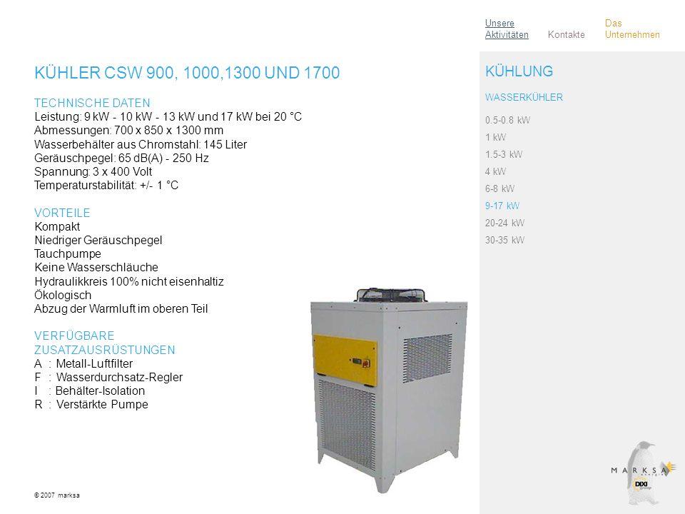 KÜHLER CSW 900, 1000,1300 UND 1700 TECHNISCHE DATEN Leistung: 9 kW - 10 kW - 13 kW und 17 kW bei 20 °C Abmessungen: 700 x 850 x 1300 mm Wasserbehälter aus Chromstahl: 145 Liter Geräuschpegel: 65 dB(A) - 250 Hz Spannung: 3 x 400 Volt Temperaturstabilität: +/- 1 °C VORTEILE Kompakt Niedriger Geräuschpegel Tauchpumpe Keine Wasserschläuche Hydraulikkreis 100% nicht eisenhaltiz Ökologisch Abzug der Warmluft im oberen Teil VERFÜGBARE ZUSATZAUSRÜSTUNGEN A:Metall-Luftfilter F:Wasserdurchsatz-Regler I: Behälter-Isolation R:Verstärkte Pumpe © 2007 marksa 0.5-0.8 kW 1 kW 1.5-3 kW 4 kW 6-8 kW 9-17 kW 20-24 kW 30-35 kW KÜHLUNG WASSERKÜHLER Kontakte Unsere Aktivitäten Das Unternehmen