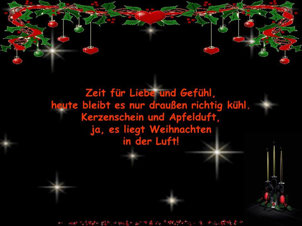 Zeit für Liebe und Gefühl, heute bleibt es nur draußen richtig kühl. Kerzenschein und Apfelduft, ja, es liegt Weihnachten in der Luft!