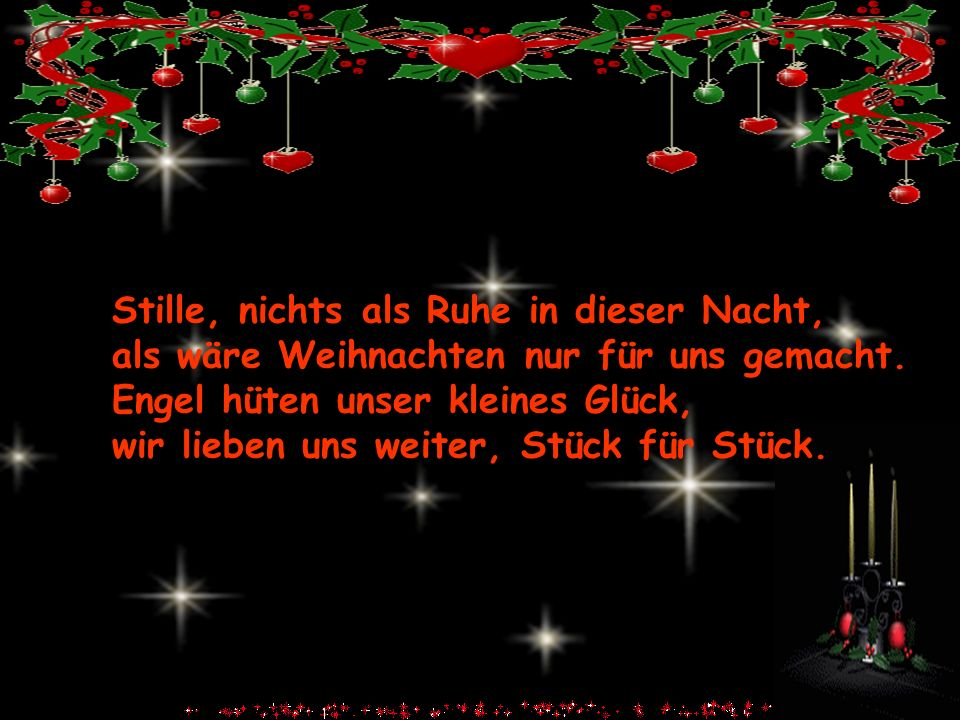 Stille, nichts als Ruhe in dieser Nacht, als wäre Weihnachten nur für uns gemacht. Engel hüten unser kleines Glück, wir lieben uns weiter, Stück für S