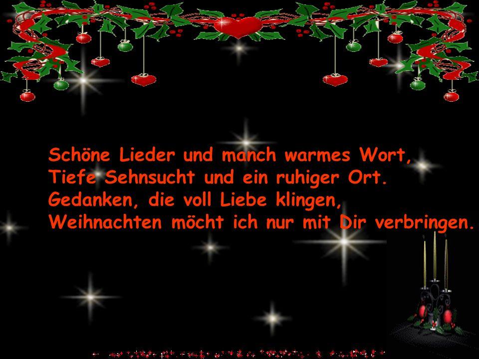 Schöne Lieder und manch warmes Wort, Tiefe Sehnsucht und ein ruhiger Ort. Gedanken, die voll Liebe klingen, Weihnachten möcht ich nur mit Dir verbring
