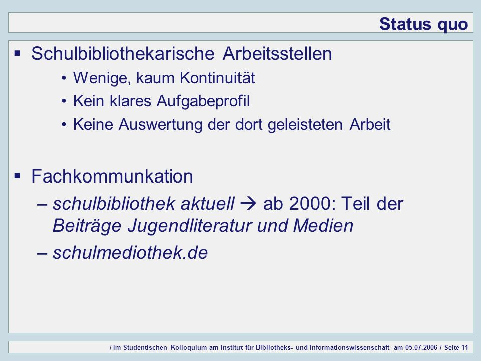 / Im Studentischen Kolloquium am Institut für Bibliotheks- und Informationswissenschaft am 05.07.2006 / Seite 11 Status quo Schulbibliothekarische Arb