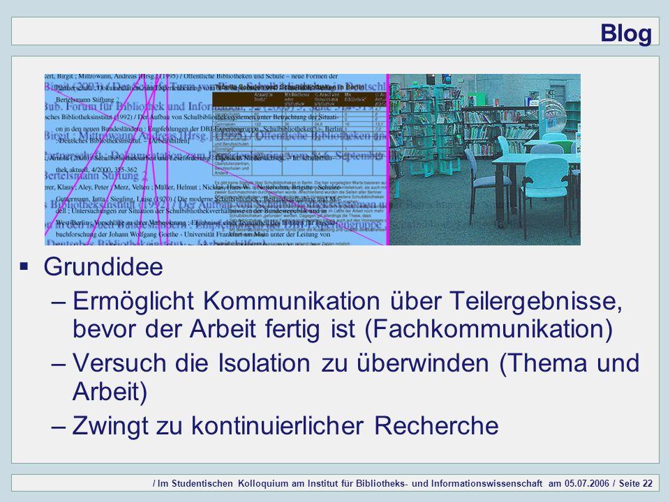 / Im Studentischen Kolloquium am Institut für Bibliotheks- und Informationswissenschaft am 05.07.2006 / Seite 22 Blog Grundidee –Ermöglicht Kommunikat