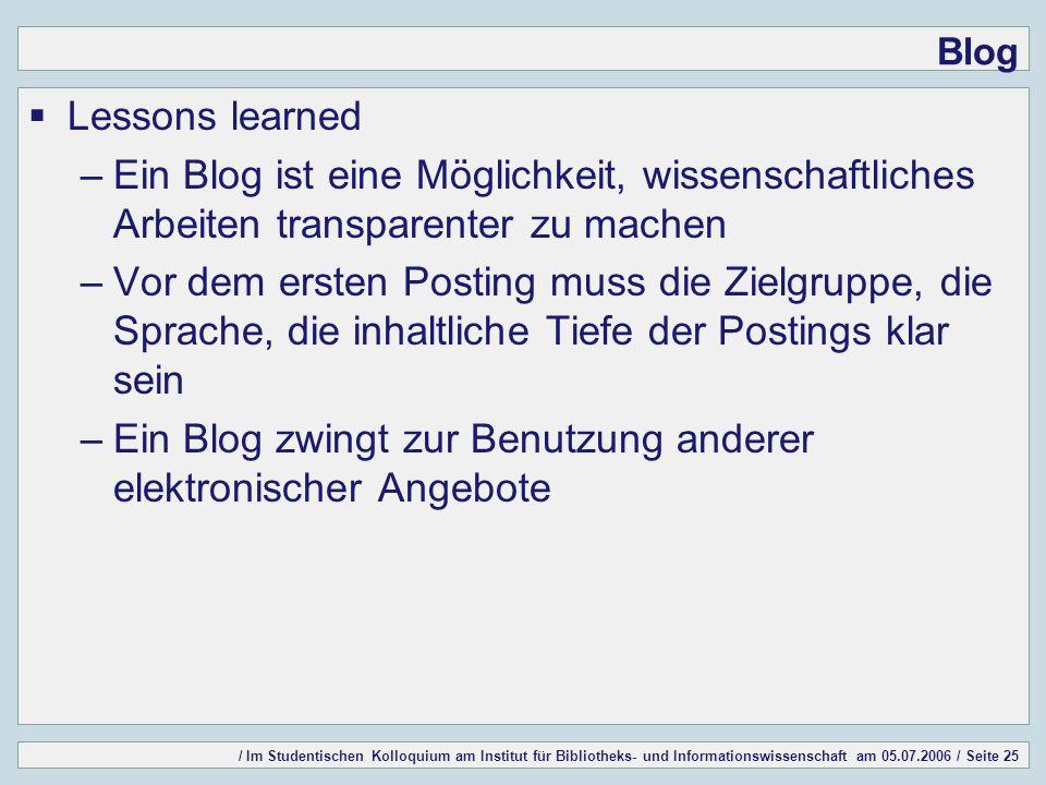/ Im Studentischen Kolloquium am Institut für Bibliotheks- und Informationswissenschaft am 05.07.2006 / Seite 25 Blog Lessons learned –Ein Blog ist ei