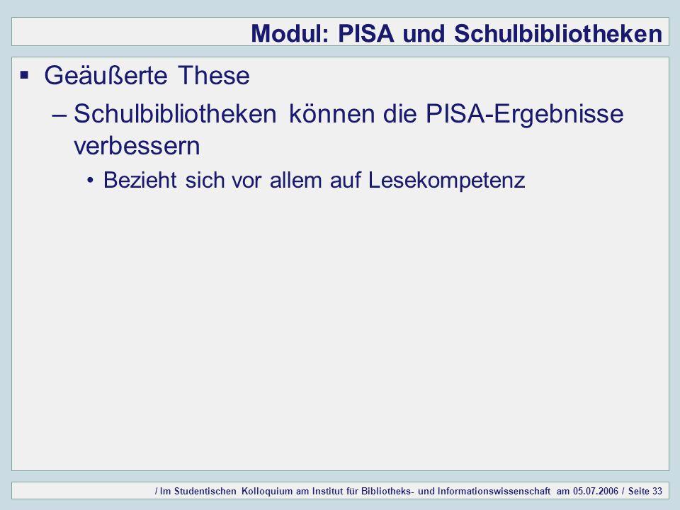 / Im Studentischen Kolloquium am Institut für Bibliotheks- und Informationswissenschaft am 05.07.2006 / Seite 33 Modul: PISA und Schulbibliotheken Geäußerte These –Schulbibliotheken können die PISA-Ergebnisse verbessern Bezieht sich vor allem auf Lesekompetenz