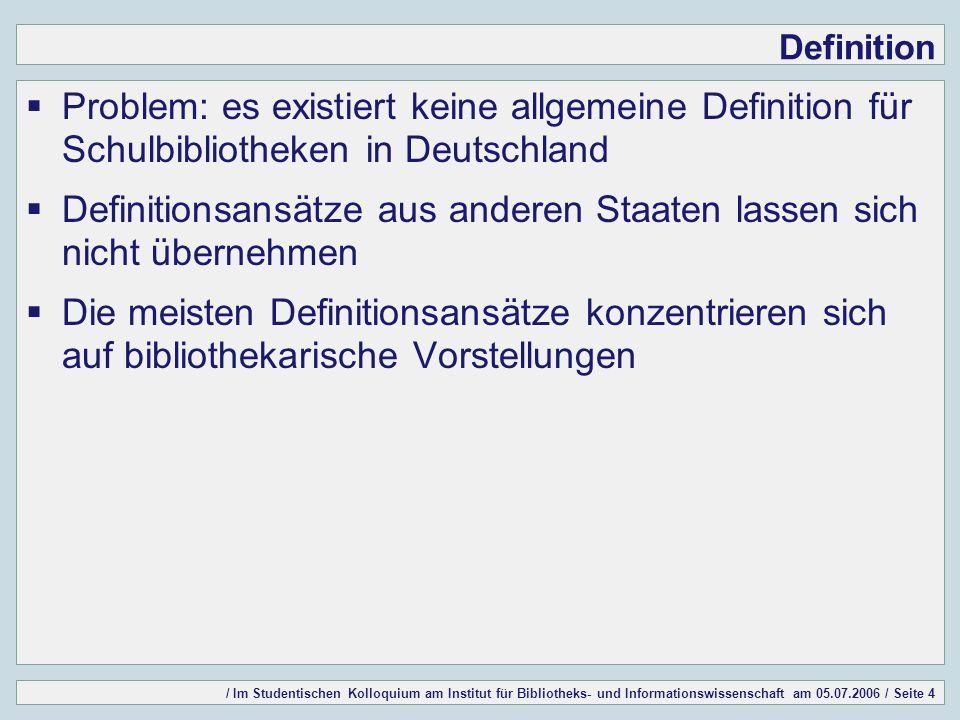 / Im Studentischen Kolloquium am Institut für Bibliotheks- und Informationswissenschaft am 05.07.2006 / Seite 4 Definition Problem: es existiert keine allgemeine Definition für Schulbibliotheken in Deutschland Definitionsansätze aus anderen Staaten lassen sich nicht übernehmen Die meisten Definitionsansätze konzentrieren sich auf bibliothekarische Vorstellungen