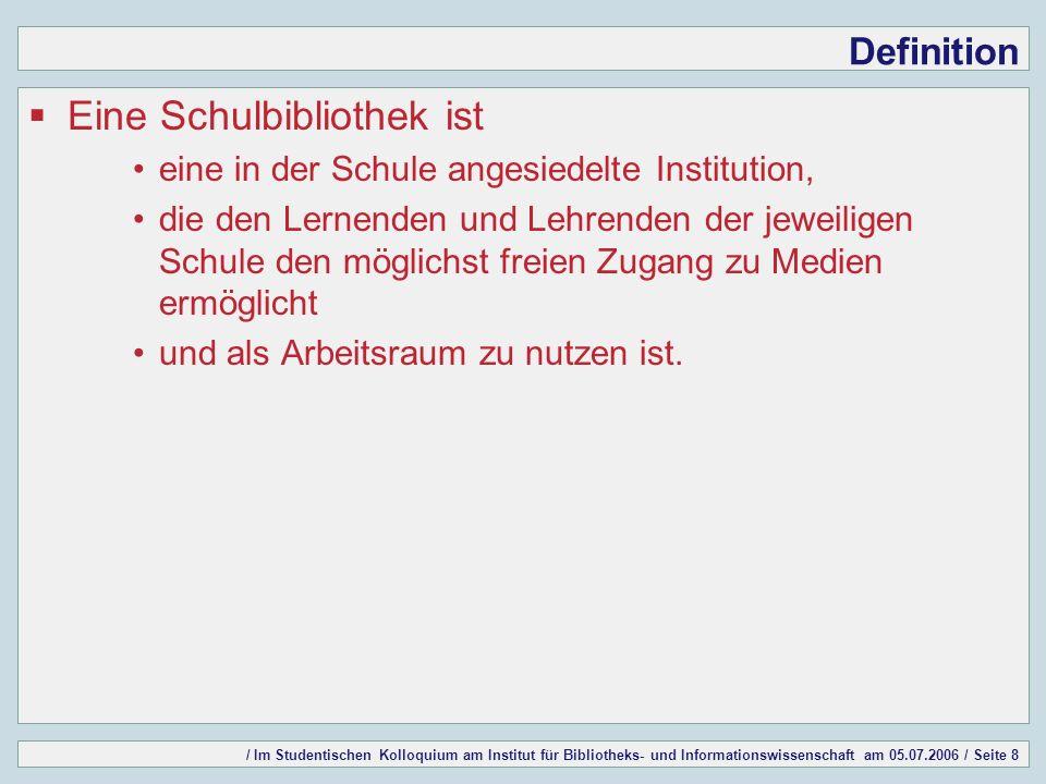 / Im Studentischen Kolloquium am Institut für Bibliotheks- und Informationswissenschaft am 05.07.2006 / Seite 8 Definition Eine Schulbibliothek ist ei