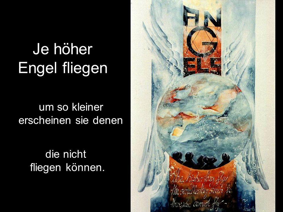 Je höher Engel fliegen um so kleiner erscheinen sie denen die nicht fliegen können.
