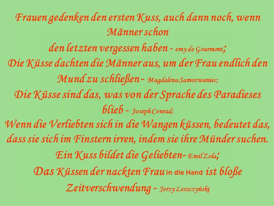 Frauen gedenken den ersten Kuss, auch dann noch, wenn Männer schon den letzten vergessen haben - emy de Gourmont ; Die Küsse dachten die Männer aus, u