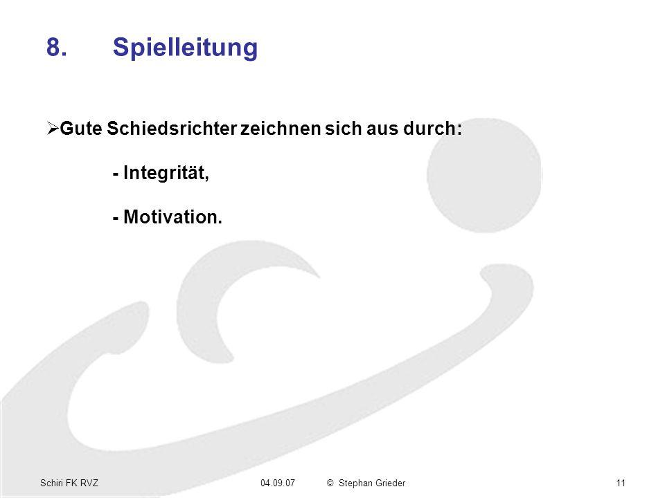 Schiri FK RVZ04.09.07© Stephan Grieder11 8.Spielleitung Gute Schiedsrichter zeichnen sich aus durch: - Integrität, - Motivation.