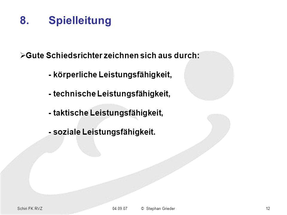 Schiri FK RVZ04.09.07© Stephan Grieder12 8.Spielleitung Gute Schiedsrichter zeichnen sich aus durch: - körperliche Leistungsfähigkeit, - technische Le