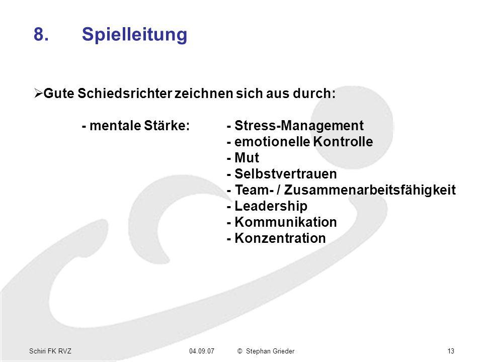 Schiri FK RVZ04.09.07© Stephan Grieder13 8.Spielleitung Gute Schiedsrichter zeichnen sich aus durch: - mentale Stärke:- Stress-Management - emotionelle Kontrolle - Mut - Selbstvertrauen - Team- / Zusammenarbeitsfähigkeit - Leadership - Kommunikation - Konzentration