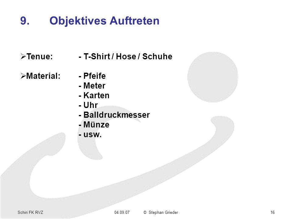 Schiri FK RVZ04.09.07© Stephan Grieder16 9.Objektives Auftreten Tenue:- T-Shirt / Hose / Schuhe Material:- Pfeife - Meter - Karten - Uhr - Balldruckme