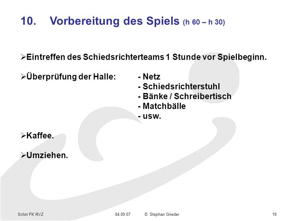 Schiri FK RVZ04.09.07© Stephan Grieder19 10.Vorbereitung des Spiels (h 60 – h 30) Eintreffen des Schiedsrichterteams 1 Stunde vor Spielbeginn.