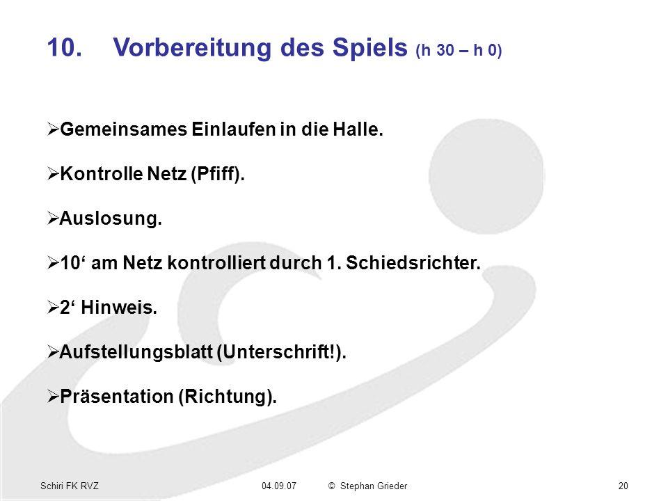 Schiri FK RVZ04.09.07© Stephan Grieder20 10.Vorbereitung des Spiels (h 30 – h 0) Gemeinsames Einlaufen in die Halle. Kontrolle Netz (Pfiff). Auslosung
