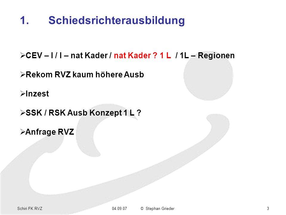 Schiri FK RVZ04.09.07© Stephan Grieder3 1.Schiedsrichterausbildung CEV – I / I – nat Kader / nat Kader ? 1 L / 1L – Regionen Rekom RVZ kaum höhere Aus