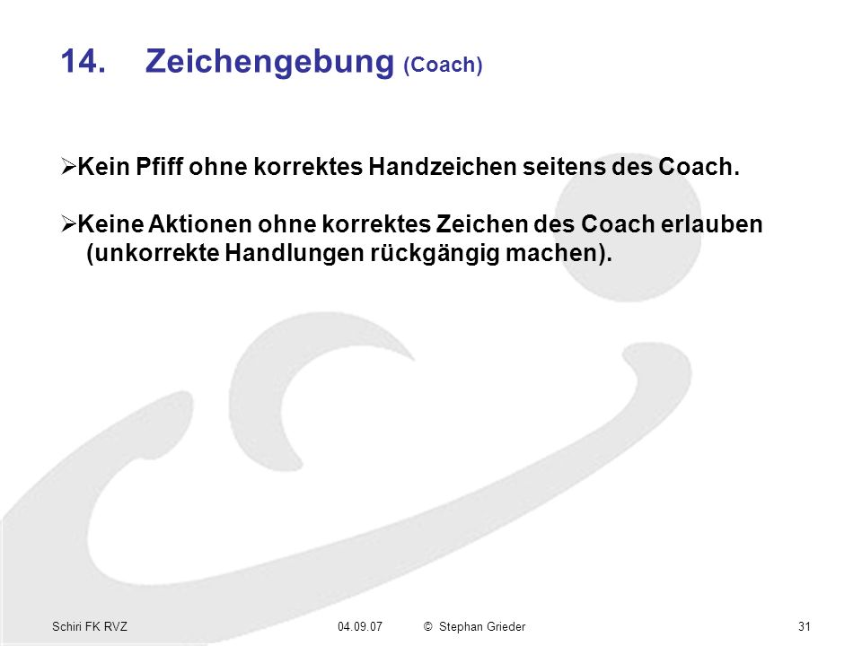 Schiri FK RVZ04.09.07© Stephan Grieder31 14.Zeichengebung (Coach) Kein Pfiff ohne korrektes Handzeichen seitens des Coach. Keine Aktionen ohne korrekt