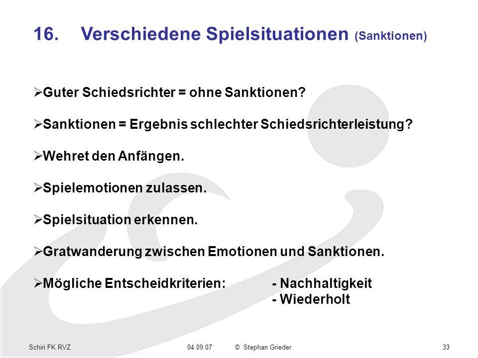 Schiri FK RVZ04.09.07© Stephan Grieder33 16.Verschiedene Spielsituationen (Sanktionen) Guter Schiedsrichter = ohne Sanktionen? Sanktionen = Ergebnis s