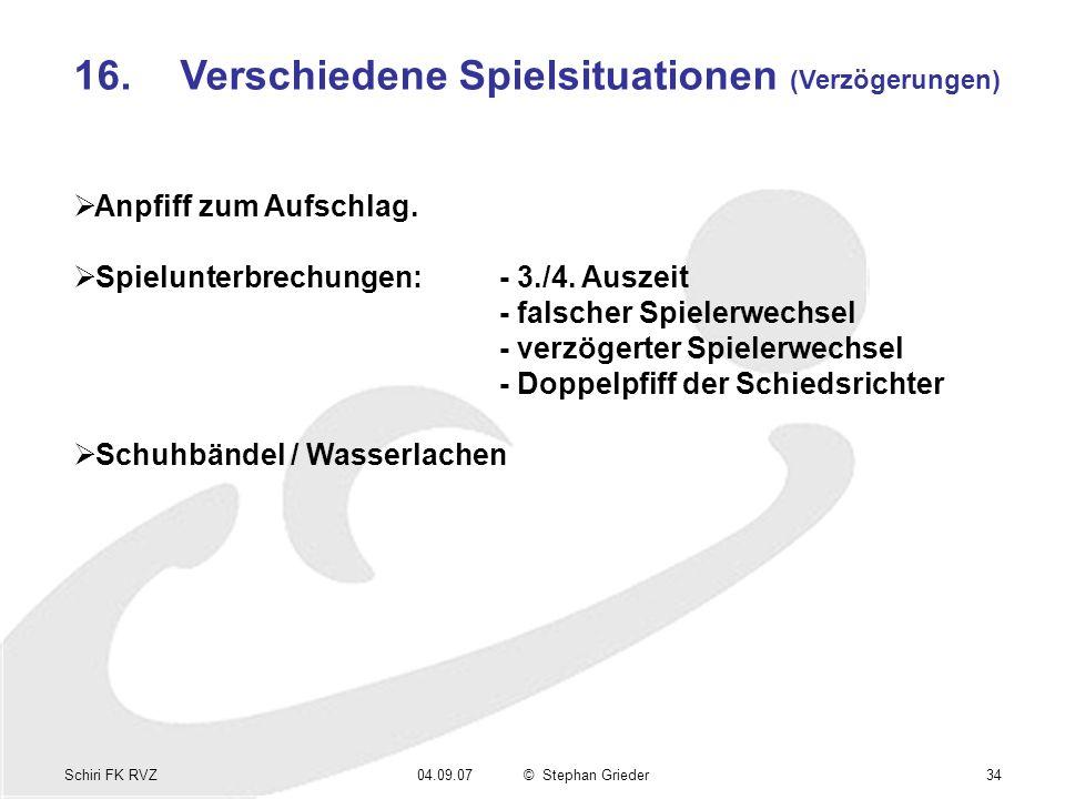 Schiri FK RVZ04.09.07© Stephan Grieder34 16.Verschiedene Spielsituationen (Verzögerungen) Anpfiff zum Aufschlag. Spielunterbrechungen:- 3./4. Auszeit