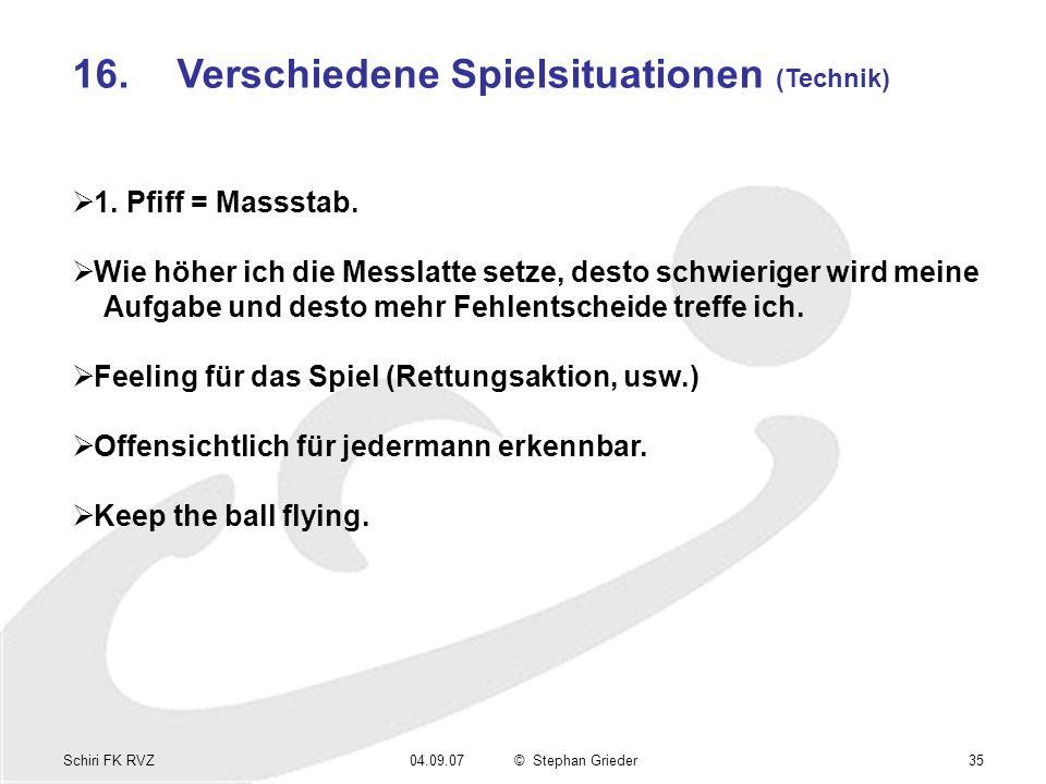 Schiri FK RVZ04.09.07© Stephan Grieder35 16.Verschiedene Spielsituationen (Technik) 1. Pfiff = Massstab. Wie höher ich die Messlatte setze, desto schw