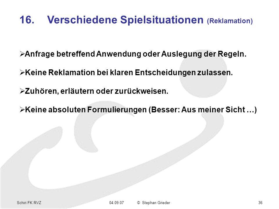 Schiri FK RVZ04.09.07© Stephan Grieder36 16.Verschiedene Spielsituationen (Reklamation) Anfrage betreffend Anwendung oder Auslegung der Regeln.