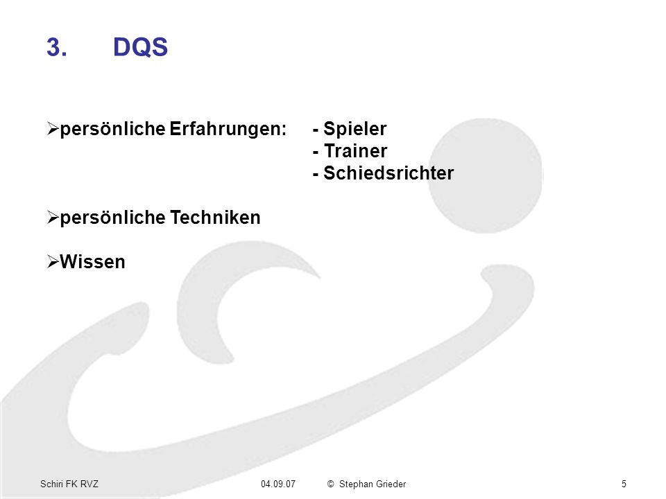 Schiri FK RVZ04.09.07© Stephan Grieder5 3.DQS persönliche Erfahrungen:- Spieler - Trainer - Schiedsrichter persönliche Techniken Wissen
