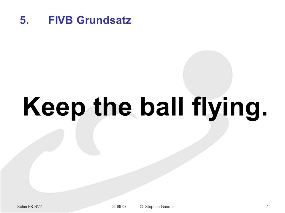 Schiri FK RVZ04.09.07© Stephan Grieder7 5.FIVB Grundsatz Keep the ball flying.