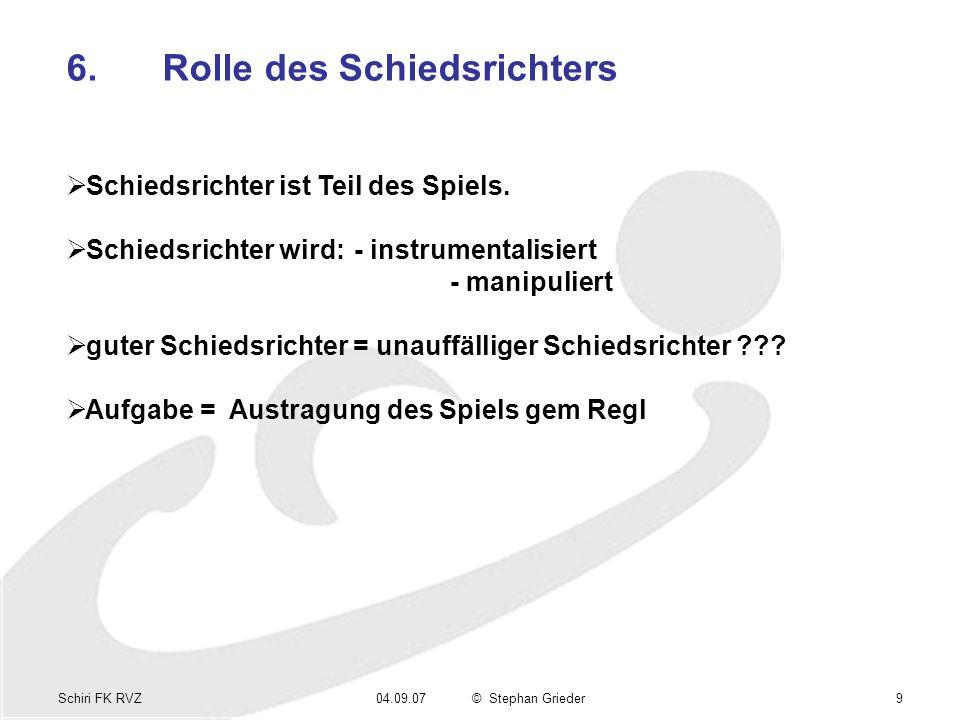 Schiri FK RVZ04.09.07© Stephan Grieder9 6.Rolle des Schiedsrichters Schiedsrichter ist Teil des Spiels. Schiedsrichter wird: - instrumentalisiert - ma